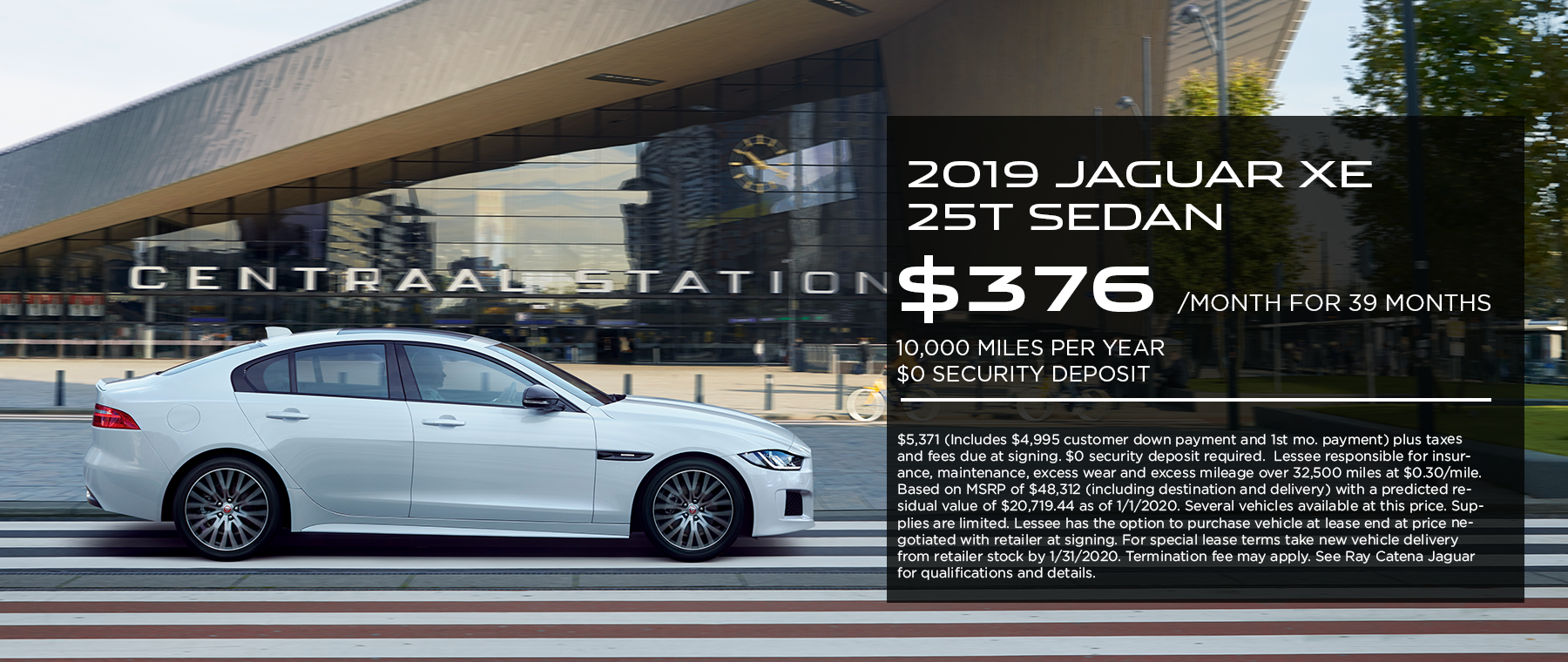 2019 Jaguar XE 25t Sedan · $376mo. · 39 mos. · 10,000 miles per year  $5,371 (Includes $4,995 customer down payment and 1st mo. payment) plus taxes and fees due at signing. $0 security deposit required.  Lessee responsible for insurance, maintenance, excess wear and excess mileage over 32,500 miles at $0.30/mile. Based on MSRP of $48,312 (including destination and delivery) with a predicted residual value of $20,719.44 as of 1/1/2020. Several vehicles available at this price. Supplies are limited. Lessee has the option to purchase vehicle at lease end at price negotiated with retailer at signing. For special lease terms take new vehicle delivery from retailer stock by 1/31/2020. Termination fee may apply. See Ray Catena Jaguar for qualifications and details. Click to view offer. White XE on road in front of a Central Station.