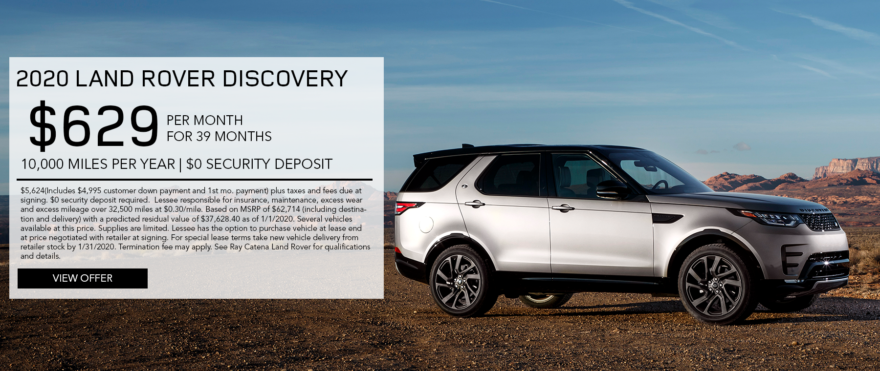 2020 Land Rover Discovery · $629/mo. · 39 mos. · 10,000 miles per year  $5,624(Includes $4,995 customer down payment and 1st mo. payment) plus taxes and fees due at signing. $0 security deposit required.  Lessee responsible for insurance, maintenance, excess wear and excess mileage over 32,500 miles at $0.30/mile. Based on MSRP of $62,714 (including destination and delivery) with a predicted residual value of $37,628.40 as of 1/1/2020. Several vehicles available at this price. Supplies are limited. Lessee has the option to purchase vehicle at lease end at price negotiated with retailer at signing. For special lease terms take new vehicle delivery from retailer stock by 1/31/2020. Termination fee may apply. See Ray Catena Land Rover for qualifications and details. Click to view offer. Silver Discovery in desert.
