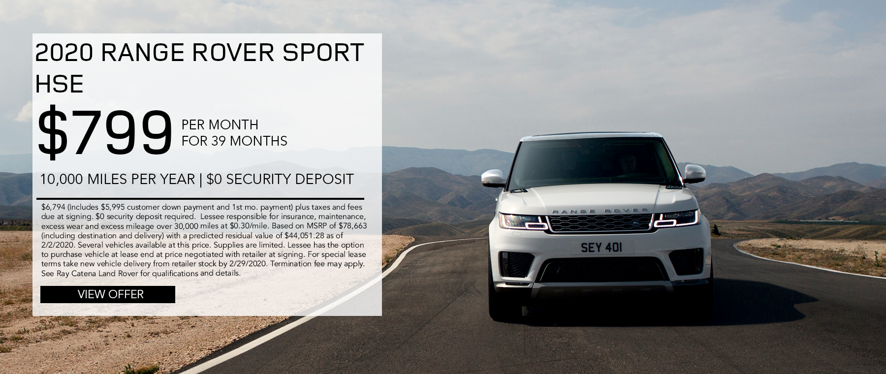 2020 Range Rover Sport HSE · $799/mo. · 39 mos. · 10,000 miles per year  $6,794 (Includes $5,995 customer down payment and 1st mo. payment) plus taxes and fees due at signing. $0 security deposit required.  Lessee responsible for insurance, maintenance, excess wear and excess mileage over 30,000 miles at $0.30/mile. Based on MSRP of $78,663 (including destination and delivery) with a predicted residual value of $44,051.28 as of 2/2/2020. Several vehicles available at this price. Supplies are limited. Lessee has the option to purchase vehicle at lease end at price negotiated with retailer at signing. For special lease terms take new vehicle delivery from retailer stock by 2/29/2020. Termination fee may apply. See Ray Catena Land Rover for qualifications and details. Click to view details. White Range Rover Sport on road