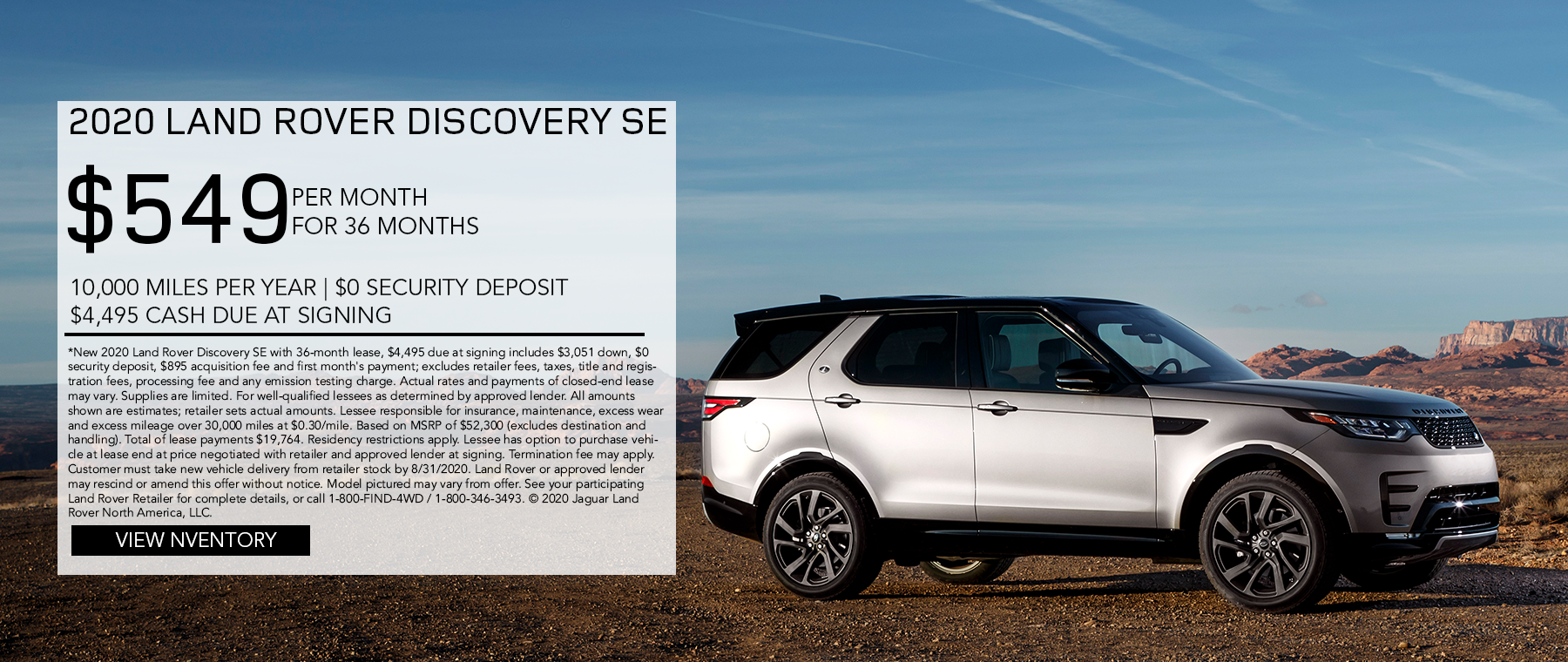 2020 LAND ROVER DISCOVERY SE. $549 PER MONTH. 36 MONTH LEASE TERM. $4,495 CASH DUE AT SIGNING. $0 SECURITY DEPOSIT. 10,000 MILES PER YEAR. EXCLUDES RETAILER FEES, TAXES, TITLE AND REGISTRATION FEES, PROCESSING FEE AND ANY EMISSION TESTING CHARGE. ENDS 8/31/2020.