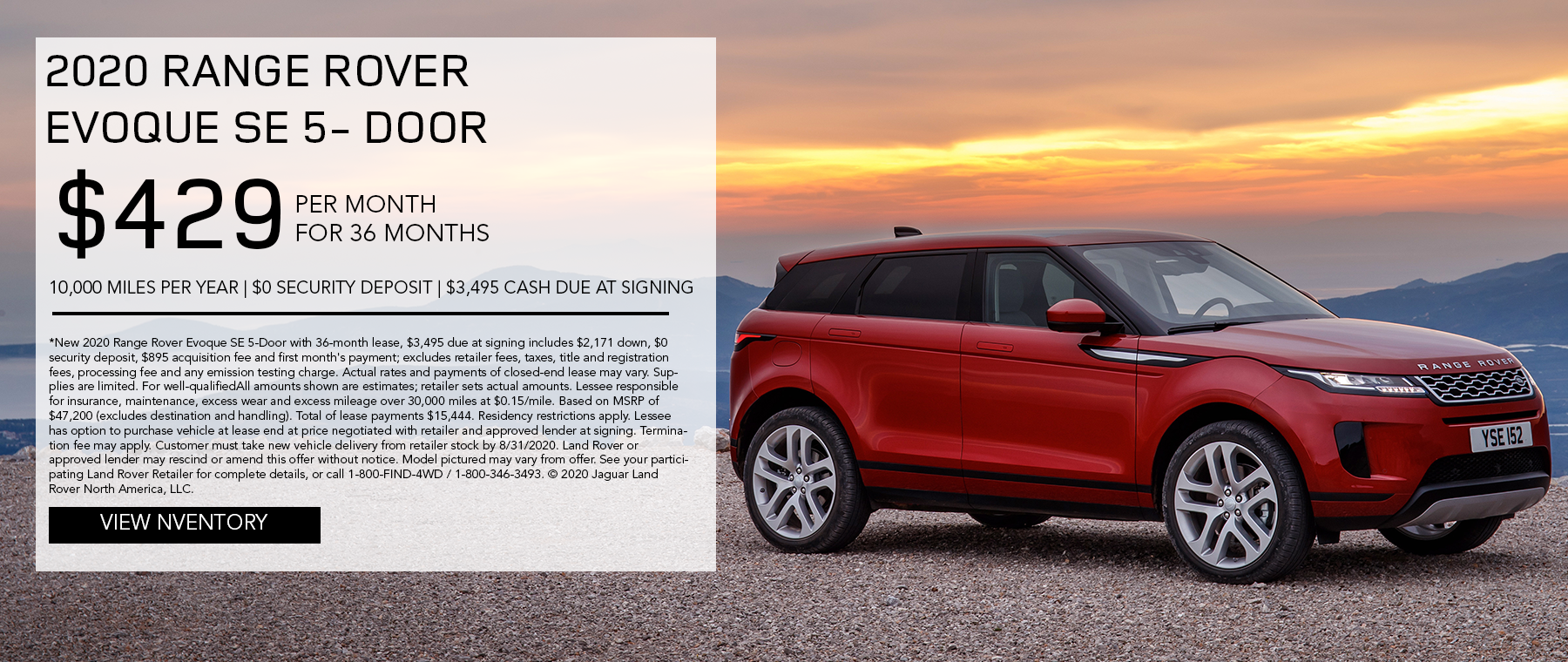 2020 RANGE ROVER EVOQUE SE 5-DOOR. $429 PER MONTH. 36 MONTH LEASE TERM. $3,495 CASH DUE AT SIGNING. $0 SECURITY DEPOSIT. 10,000 MILES PER YEAR. EXCLUDES RETAILER FEES, TAXES, TITLE AND REGISTRATION FEES, PROCESSING FEE AND ANY EMISSION TESTING CHARGE. ENDS 8/31/2020.