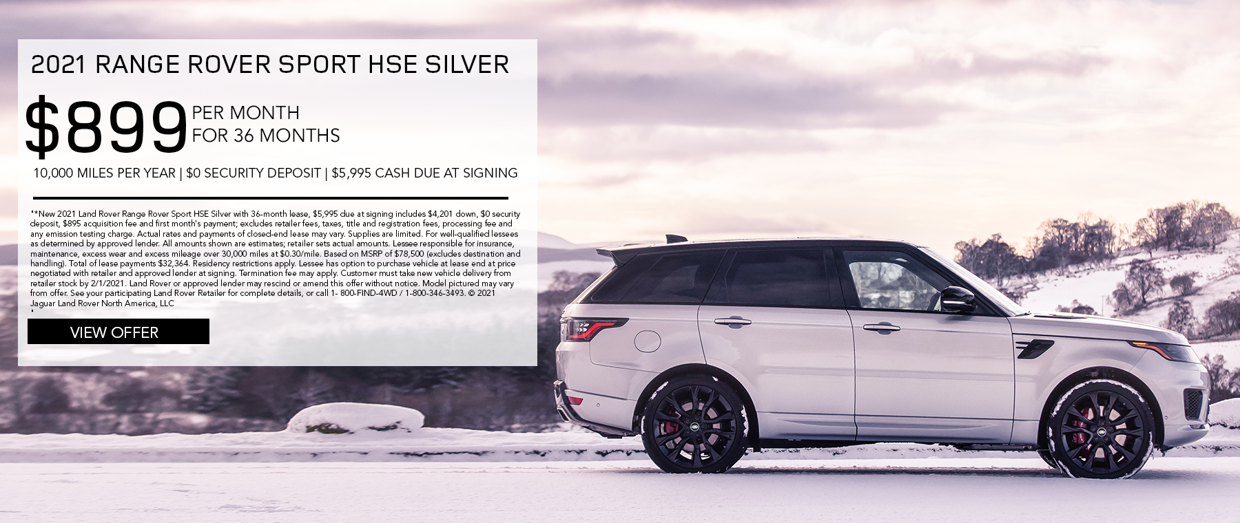 2021 RANGE ROVER SPORT HSE SILVER. $899 PER MONTH. 36 MONTH LEASE TERM. $5,995 CASH DUE AT SIGNING. $0 SECURITY DEPOSIT. 10,000 MILES PER YEAR. EXCLUDES RETAILER FEES, TAXES, TITLE AND REGISTRATION FEES, PROCESSING FEE AND ANY EMISSION TESTING CHARGE. ENDS 2/1/2021.