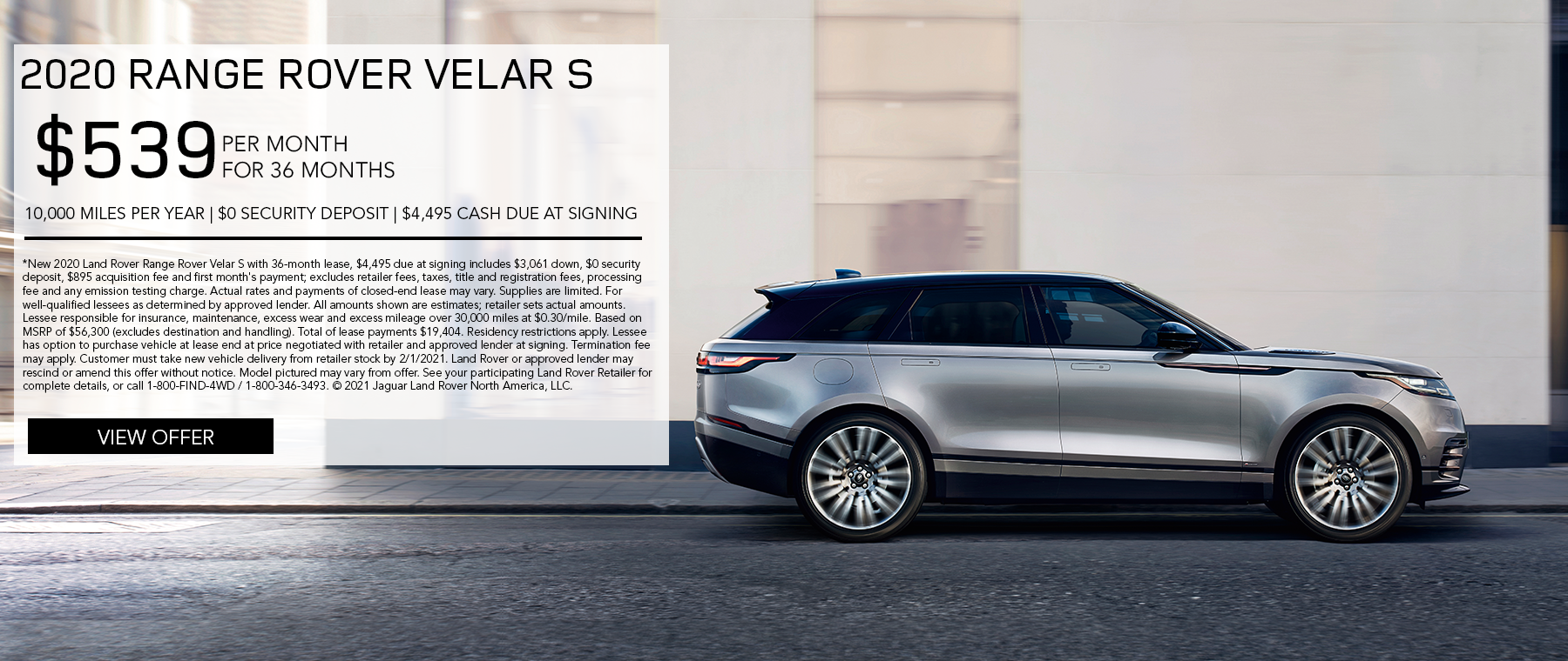 2020 RANGE ROVER VELAR S. $539 PER MONTH. 36 MONTH LEASE TERM. $4,495 CASH DUE AT SIGNING. $0 SECURITY DEPOSIT. 10,000 MILES PER YEAR. EXCLUDES RETAILER FEES, TAXES, TITLE AND REGISTRATION FEES, PROCESSING FEE AND ANY EMISSION TESTING CHARGE. ENDS 2/1/2021.