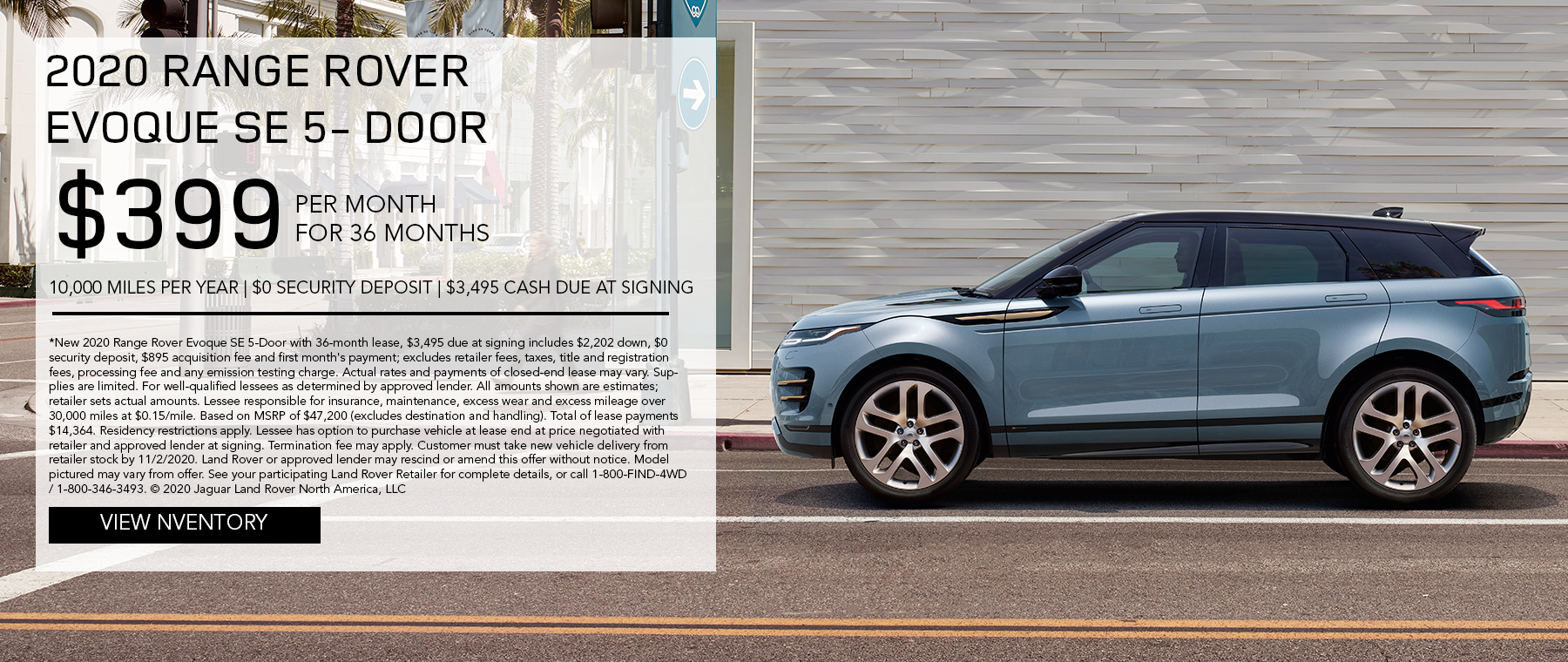 2020 RANGE ROVER EVOQUE SE 5-DOOR. $399 PER MONTH. 36 MONTH LEASE TERM. $3,495 CASH DUE AT SIGNING. $0 SECURITY DEPOSIT. 10,000 MILES PER YEAR. EXCLUDES RETAILER FEES, TAXES, TITLE AND REGISTRATION FEES, PROCESSING FEE AND ANY EMISSION TESTING CHARGE. ENDS 11/2/2020.