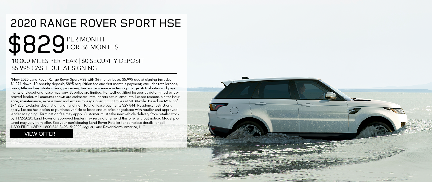 2020 RANGE ROVER SPORT HSE. $829 PER MONTH. 36 MONTH LEASE TERM. $5,995 CASH DUE AT SIGNING. $0 SECURITY DEPOSIT. 10,000 MILES PER YEAR. EXCLUDES RETAILER FEES, TAXES, TITLE AND REGISTRATION FEES, PROCESSING FEE AND ANY EMISSION TESTING CHARGE. ENDS 11/2/2020.