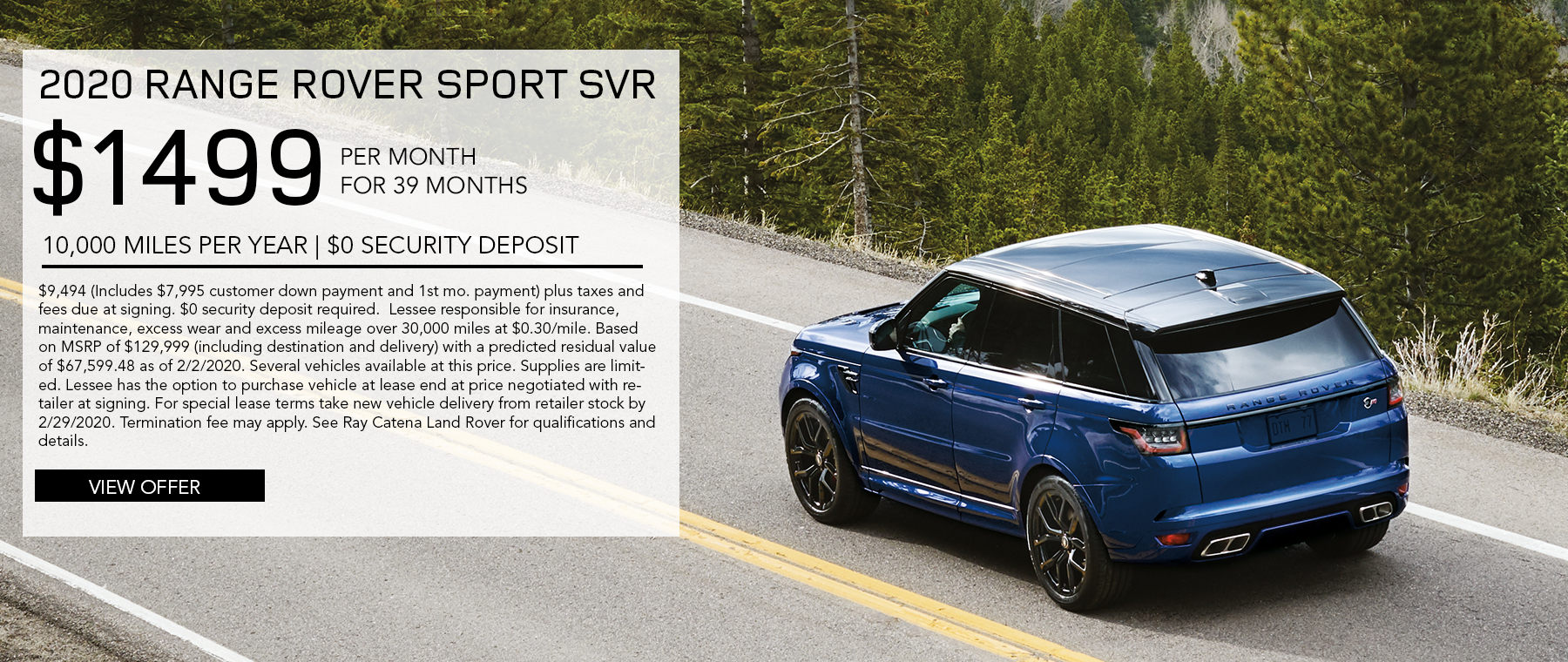 2020 Range Rover Sport SVR · $1,499/mo. · 39 mos. · 10,000 miles per year  $9,494 (Includes $7,995 customer down payment and 1st mo. payment) plus taxes and fees due at signing. $0 security deposit required.  Lessee responsible for insurance, maintenance, excess wear and excess mileage over 30,000 miles at $0.30/mile. Based on MSRP of $129,999 (including destination and delivery) with a predicted residual value of $67,599.48 as of 2/2/2020. Several vehicles available at this price. Supplies are limited. Lessee has the option to purchase vehicle at lease end at price negotiated with retailer at signing. For special lease terms take new vehicle delivery from retailer stock by 2/29/2020. Termination fee may apply. See Ray Catena Land Rover for qualifications and details. Click to view offer. Blue Range Rover Sport driving in road with trees around