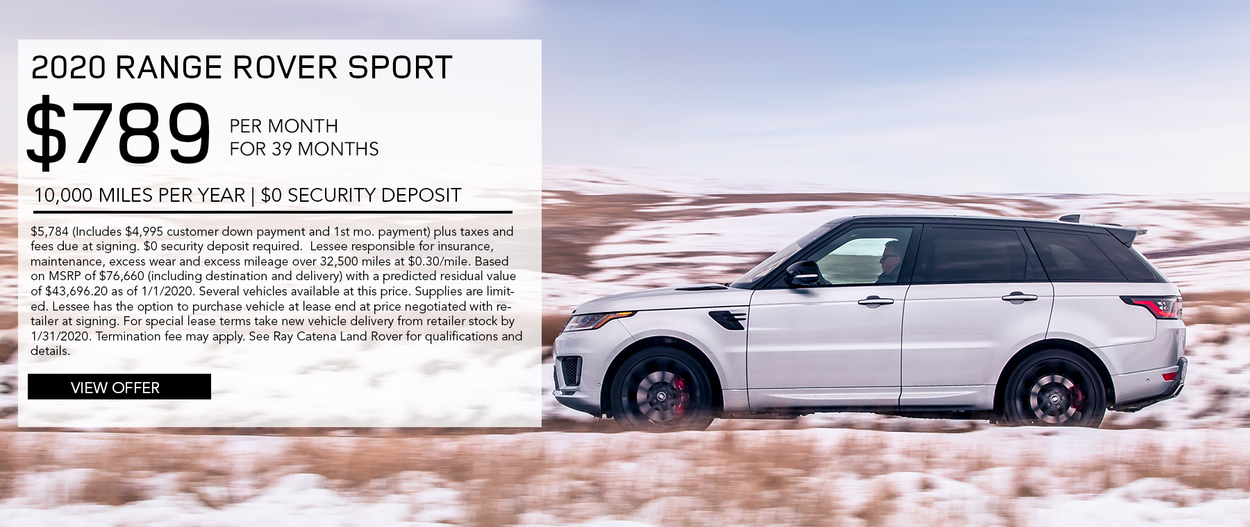 2020 Range Rover Sport · $789/mo. · 39 mos. · 10,000 miles per year  $5,784 (Includes $4,995 customer down payment and 1st mo. payment) plus taxes and fees due at signing. $0 security deposit required.  Lessee responsible for insurance, maintenance, excess wear and excess mileage over 32,500 miles at $0.30/mile. Based on MSRP of $76,660 (including destination and delivery) with a predicted residual value of $43,696.20 as of 1/1/2020. Several vehicles available at this price. Supplies are limited. Lessee has the option to purchase vehicle at lease end at price negotiated with retailer at signing. For special lease terms take new vehicle delivery from retailer stock by 1/31/2020. Termination fee may apply. See Ray Catena Land Rover for qualifications and details.  Click to view offer. White Range Rover Sport on road with snowy field around it.