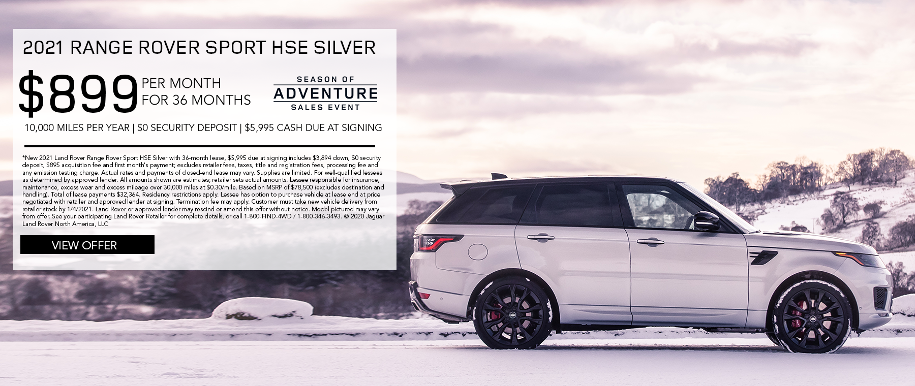 2020 RANGE ROVER SPORT HSE. $899 PER MONTH. 36 MONTH LEASE TERM. $5,995 CASH DUE AT SIGNING. $0 SECURITY DEPOSIT. 10,000 MILES PER YEAR. EXCLUDES RETAILER FEES, TAXES, TITLE AND REGISTRATION FEES, PROCESSING FEE AND ANY EMISSION TESTING CHARGE.ENDS 1/4/2021.