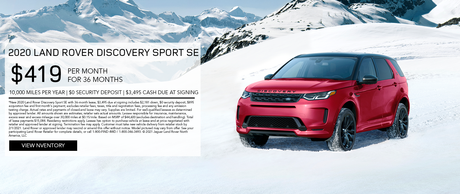 2020 LAND ROVER DISCOVERY SPORT SE. $419 PER MONTH. 36 MONTH LEASE TERM. $3,495 CASH DUE AT SIGNING. $0 SECURITY DEPOSIT. 10,000 MILES PER YEAR. EXCLUDES RETAILER FEES, TAXES, TITLE AND REGISTRATION FEES, PROCESSING FEE AND ANY EMISSION TESTING CHARGE. ENDS 2/1/2021.