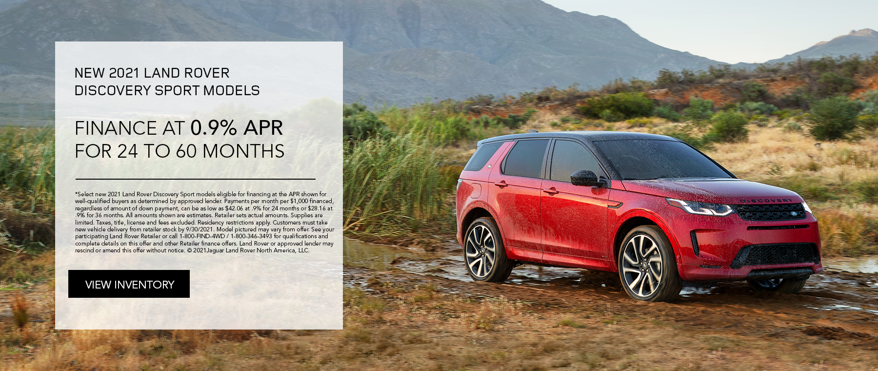 SELECT NEW 2021 LAND ROVER DISCOVERY SPORT MODELS. FINANCE AT 0.9% APR FOR 24 TO 36 MONTHS. EXCLUDES TAXES, TITLE, LICENSE AND FEES. OFFER ENDS 9/30/2021.