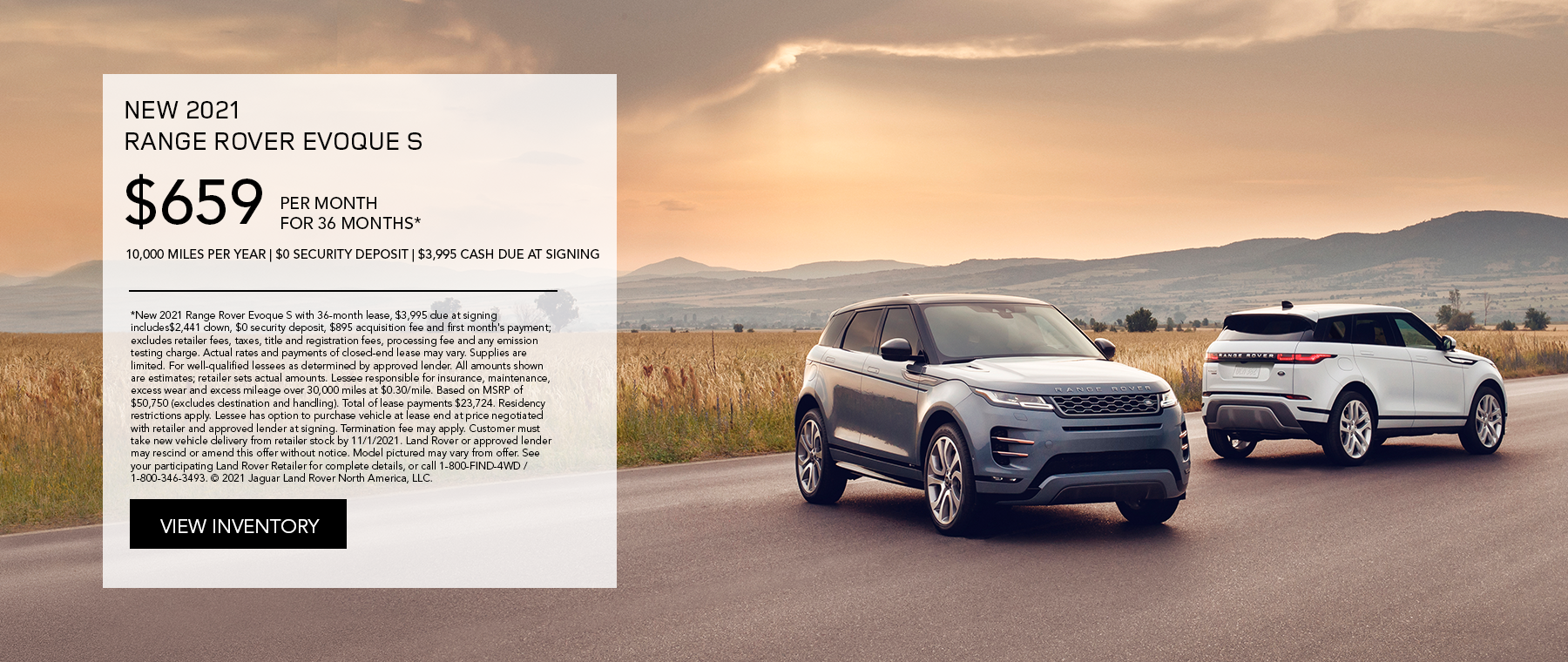 NEW 2021 RANGE ROVER EVOQUE S. $659 PER MONTH. 36 MONTH LEASE TERM. $3,995 CASH DUE AT SIGNING. $0 SECURITY DEPOSIT. 10,000 MILES PER YEAR. EXCLUDES RETAILER FEES, TAXES, TITLE AND REGISTRATION FEES, PROCESSING FEE AND ANY EMISSION TESTING CHARGE. OFFER ENDS 11/1/2021.