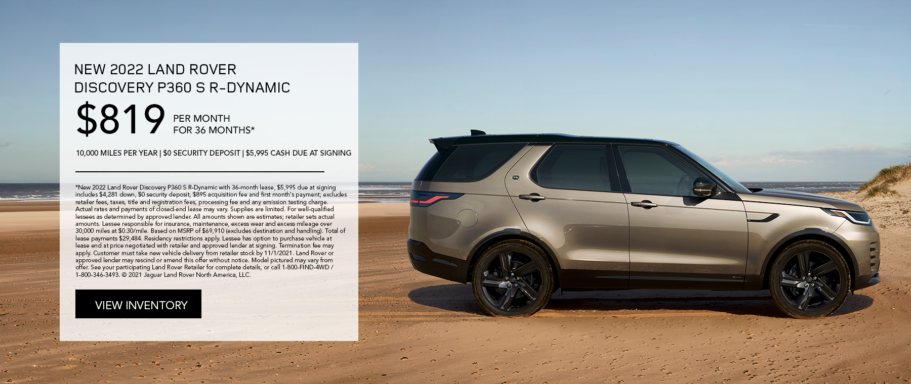NEW 2022 LAND ROVER DISCOVERY P360 S R-DYNAMIC. $819 PER MONTH. 36 MONTH LEASE TERM. $5,995 CASH DUE AT SIGNING. $0 SECURITY DEPOSIT. 10,000 MILES PER YEAR. EXCLUDES RETAILER FEES, TAXES, TITLE AND REGISTRATION FEES, PROCESSING FEE AND ANY EMISSION TESTING CHARGE. OFFER ENDS 11/1/2021.
