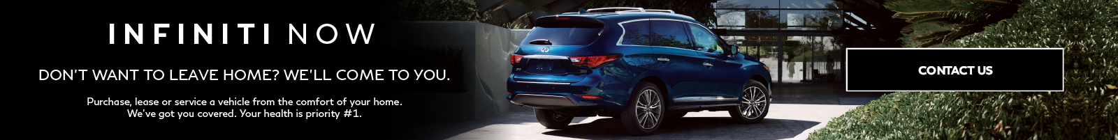INFINITI Now. Don't want to leave home? We'll come to you. Click to contact us.