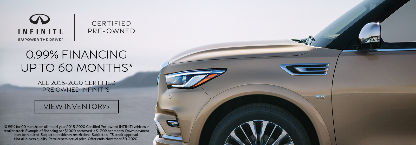 0.99% APR for up to 60 months on all 2015-2020 CPO INFINITI vehicles.