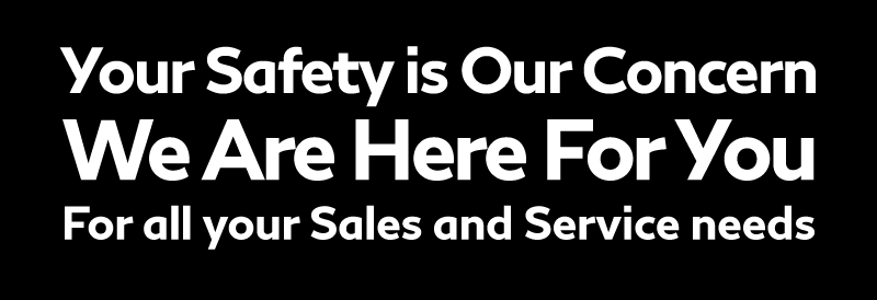 your safety is our concern. We are here for you for all your sales and service needs