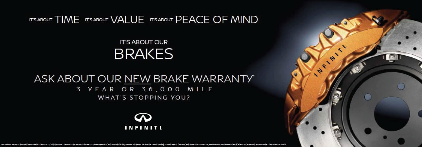 It's about TIME. It's about VALUE. It's about PEACE OF MIND It's about our BRAKES ASK ABOUT OUR NEW BRAKE WARRANTY 3 YEAR OR 36,000 MILE WHAT'S STOPPING YOU?